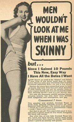 Men wouldnt look at me when I was skinny. Vintage ads promoting the benefits of weight gain for women.