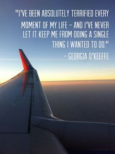 """""""I've been absolutely terrified every moment of my life - and I've never let it keep me from doing a single thing I wanted to do."""" - Georgia O'Keeffe"""