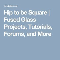 Hip to be Square   Fused Glass Projects, Tutorials, Forums, and More