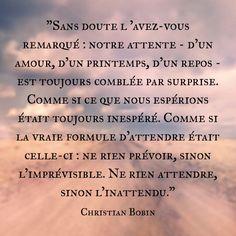 """""""Sans doute l 'avez-vous remarqué : notre attente - d'un amour, d'un printemps, d'un repos - est toujours comblée par surprise. Comme si ce que nous espérions était toujours inespéré. Comme si la vraie formule d'attendre était celle-ci : ne rien prévoir, sinon l'imprévisible. Ne rien attendre, sinon l'inattendu."""" Christian Bobin """"Éloge du rien"""" Good Vibes Only, Life Motivation, Love Life, Quotes To Live By, Life Quotes, Quote Of The Day, Philosophy, Quotations, Belles Choses"""