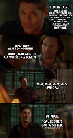 Quote from Supernatural 13x12 │ Sam Winchester: Okay, I think Jamie must be a-a witch or a demon... Dean Winchester: Whoa, whoa, whoa, whoa. Whoa. Be nice. 'Cause she's got a sister. And if you play your cards right, you know, you guys might fall for each other. You know, the less attractive siblings, they fall in love. That's kind of cute, right? │ #Supernatural #Quotes