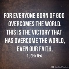 """""""for everyone born of God overcomes the world. This is the victory that has overcome the world, even our faith."""" 1 John 5:4"""