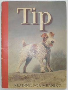 """Tip"" was the name of this little dog. ""Tip"" was the first word I ever learned to read (except my name), and I learned it on the first day of first grade, 1962. This was the first pre-primer in the Jack and Janet series of readers. They came along after the Dick and Jane heyday."