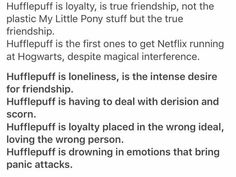 Yes yes YES so much yes! Hufflepuffs!! Hufflepuffs who feel the true sting and pain of not being included but putting on a smile anyways as to not make the other person feel bad. Hufflepuffs who are so darn under appreciated!!! Hufflepuffs, who can be very gullible because they want to believe the best in people, they want to trust people. But once you break the hufflepuff's trust, they will forgive you but treat you with caution just the same. Hufflepuff's, who believe in second chances…