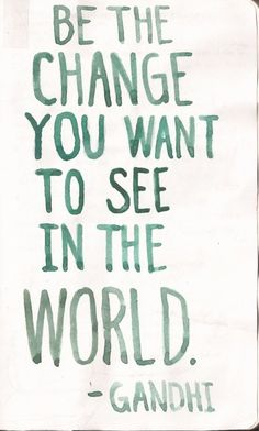 Be the change you want to see in the world - Gandhi. one of his more known quotes, but a very true one at that.