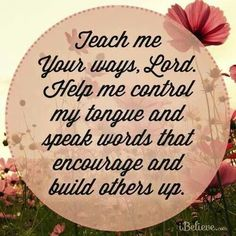 Teach me Your ways, Lord. Help me control my tongue and speak words that encourage and build others up.