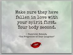 "Make sure they have fallen in love with your spirit first. Your body second. ~ Nayyirah Waheed, ""The Fragrance of Your Laughter"""