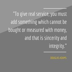 """""""To give real service, you must add something which cannot be bought or measured with money, and that is sincerity and integrity."""" - Douglas Adams."""