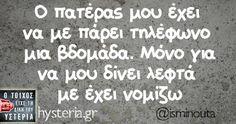 Ο πατέρας μου έχει να με πάρει - Ο τοίχος είχε τη δική του υστερία – Caption: @isminouta Κι άλλο κι άλλο: Όχι τίποτα άλλο δηλαδή… -Αυτό είναι το ευχαριστώ… Χτες ξέχασε η μάνα μου… Με πήρε ο πατέρας μου να μου θυμίσει ότι Κάποτε έλεγαν πως οι ήρωες πολεμούν σαν Έλληνες -Γειά σου Σοφία κορίτσι μου Πατέρα έγινα τριάντα χρονών πλέον... #isminouta Funny Greek, Funny Statuses, Clever Quotes, How To Be Likeable, Greek Quotes, Just Kidding, Life Inspiration, Laugh Out Loud, Funny Photos