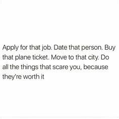 Do all things that scare you... Haz todo lo que te asusta porque eso es lo que vale la pena.