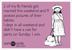 2 of my fb friends got married this weekend and 9 posted pictures of their babies. I slept in all weekend and didn't have a use for pants on Sunday. I win. | Somewhat Topical Ecard
