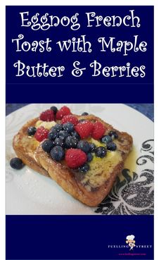 Eggnog French Toast with Maple Butter & Berries - what a great way to start Christmas day!