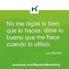 """Frases de Marketing. Leo Burnett: """"No me digas lo bien que lo haces; dime lo bueno que me hace cuando lo utilizo""""."""