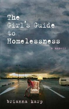 The Girl's Guide to Homelessness: A Memoir by Brianna Karp - In the six months between the day she was laid off and the day she was forced out onto the street, Karp scrambled for temp work and filed hundreds of job applications, only to find all doors closed. When she inherited a thirty-foot travel trailer after her father's suicide, Karp parked it in a Walmart parking lot and began to blog about her search for work and a way back. (Bilbary Town Library: Good for Readers, Good for Libraries)