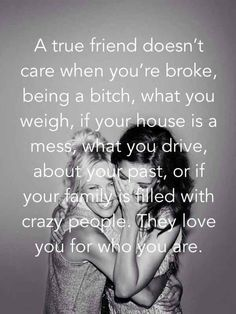 A true friend doesn't care when you're broke. being a bitch, what you weigh, if your house is a mess, what you drive, about your past or if your family is filled with crazy people. They love you for who you are.-best quotes on friendship