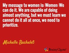 My message to women is: Women: We can do it. We are capable of doing almost anything, but we must learn we cannot do it all at once, we need to prioritize. / Michelle Bachelet