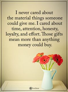 I never cared about the material things someone could give me. I cared about time, attention, honesty, loyalty, and effort. Those gifts mean more than anything money could buy. Great Quotes, Quotes To Live By, Me Quotes, Qoutes, Motivational Quotes, Inspirational Quotes, Wolf Quotes, Beau Message, Relationship Quotes