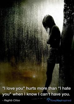 """I love you"" hurts more than ""I hate you"" when I know I can't have you. - Raghib Clitso"