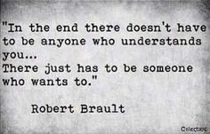 In the end there doesn´t have to be anyone who understands you. There just has to be someone who wants to.