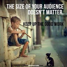 The size of your audience does not matter. KEEP UP THE GOOD WORK