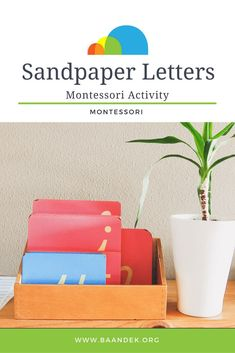 SANDPAPER LETTERS Montessori Activities How do you use this material? The Sandpaper Letters are displayed in a classroom in a box or sometimes on a small ledge. The Consonants are pink, and the Vowels are blue. The Guide selects three letters with very different shapes and different sounds and takes them to a table with a child.