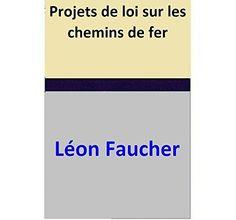 Projets de loi sur les chemins de fer par [Léon Faucher]