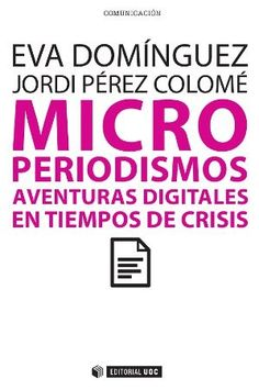 Microperiodismos : aventuras periodísticas digitales en tiempos de crisis / Eva domínguez, Jordi Pérez Colomé
