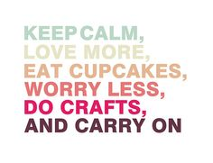 Keep Calm, Love More, Eat Cupcakes, Worry Less, Do Crafts, and Carry On