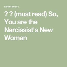 ♥ ♥ (must read) So, You are the Narcissist's New Woman