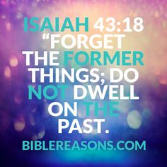 Forget The Former Things! Isaiah 43:18! CLICK HERE TO READ 21 Bible Verses To Help You Move On From The Past!