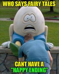 Not every story has to end bad! | WHO SAYS FAIRY TALES ''HAPPY ENDING'' CANT HAVE A | image tagged in funny memes,memes,fairy tales,humpty dumpty,happy ending,laughs | made w/ Imgflip meme maker