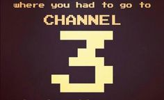 I Grew Up in the Era Where You Had to Go to Channel Three to Play Video Games
