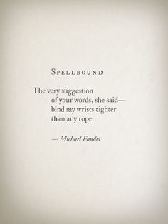Spellbound The very suggestion of your words, she said— bind my wrists tighter than any rope. —Michael Faudet ~k/cq~ Sweet Love Quotes, Life Quotes Love, Love Poems, Me Quotes, Motivational Quotes, Inspirational Quotes, Qoutes, Tattoo Life, Michael Faudet Poems