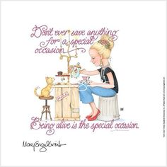 Don't Ever Save Anything For A Special Occasion.Being Alive Is The Special Occasion Mary Engelbreit Art Mary Engelbreit, Great Quotes, Inspirational Quotes, Awesome Quotes, Mom Quotes, Bible Quotes, Good Thoughts, Positive Thoughts, Positive Quotes