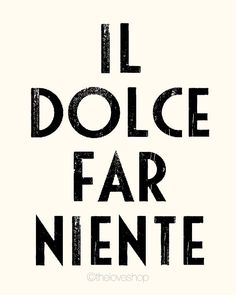 """In Italian, this means """"the art of doing nothing"""". One of my favorite phrases! <3"""