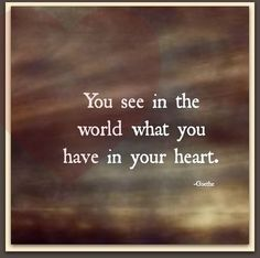 You see in the world what you have in your heart.