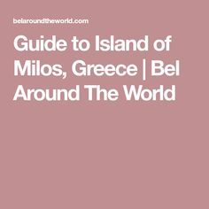 Guide to Island of Milos, Greece   Bel Around The World