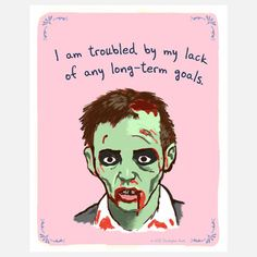 "I'm sorry, this is just plain cute. <3   I can see this being a quote.   ""I am troubled by my lack of any long-term goals."" - Random Zombie Dude"