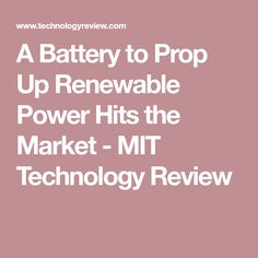A Battery to Prop Up Renewable Power Hits the Market - MIT Technology Review