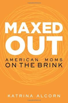 Maxed Out: American Moms on the Brink by Katrina Alcorn