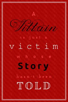 Please read land of stories you will find the stories of the evil villains it is sooo true a villan is only a victim whose story has yet to be told CHRIS COLFER'S THE LAND OF STORIES!!!!!!!!!!!