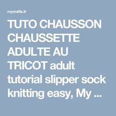 TUTO CHAUSSON CHAUSSETTE ADULTE AU TRICOT adult tutorial slipper sock knitting easy, My Crafts and
