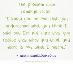 The problem with communication. I know you believe that you understand what you think I said, but I'm not sure that you realise that what you think you heard is not what I meant.