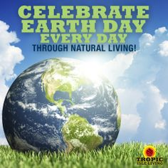 Celebrate Earth Day Everyday Through Natural Living!   Happy Earth Day from Tropic Isle Living  www.tropicisleliving.com