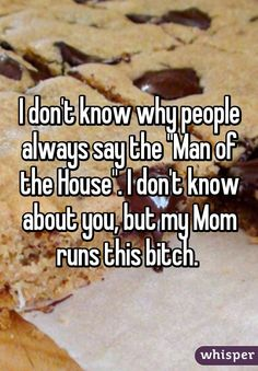 """I don't know why people always say the ""Man of the House"". I don't know about you, but my Mom runs this bitch. """