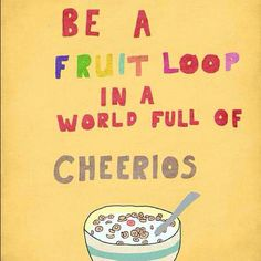because fruit loops are WAY more fun