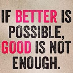 If better is possible, GOOD is not ENOUGH. #inspiration