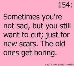 part of the reason i cut.... was i like the blood and the look of scars.