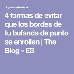 4 formas de evitar que los bordes de tu bufanda de punto se enrollen   The Blog - ES Knitting Basics, Knitting Help, Knitting Stitches, Crochet Slippers, Knit Crochet, Pearl Flower, Yarn Over, Diy And Crafts, Blog