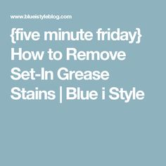 {five minute friday} How to Remove Set-In Grease Stains | Blue i Style